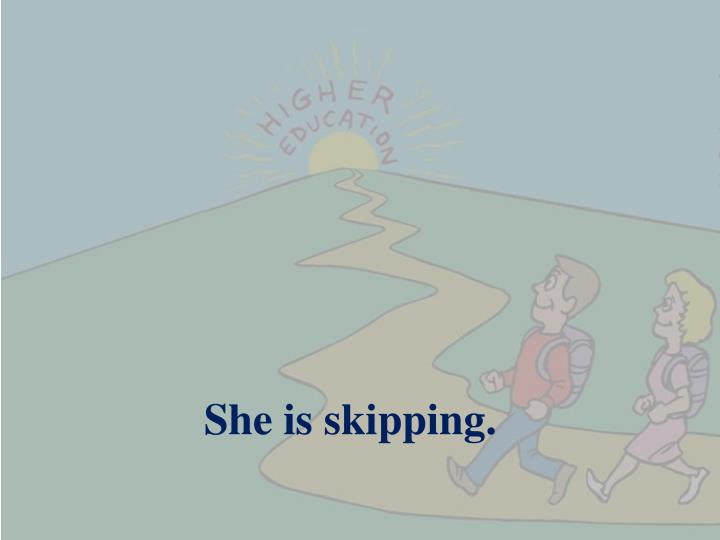 She is skipping.