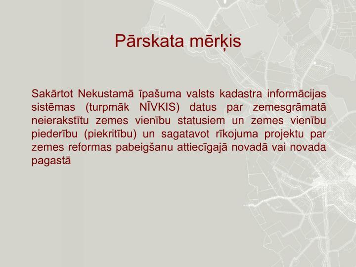 Sakārtot Nekustamā īpašuma valsts kadastra informācijas sistēmas (turpmāk NĪVKIS) datus par zemesgrāmatā neierakstītu zemes vienību statusiem un zemes vienību piederību (piekritību) un sagatavot rīkojuma projektu par zemes reformas pabeigšanu attiecīgajā novadā vai novada pagastā