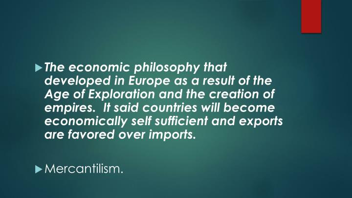 The economic philosophy that developed in Europe as a result of the Age of Exploration and the creation of empires.  It said countries will become economically self sufficient and exports are favored over imports.