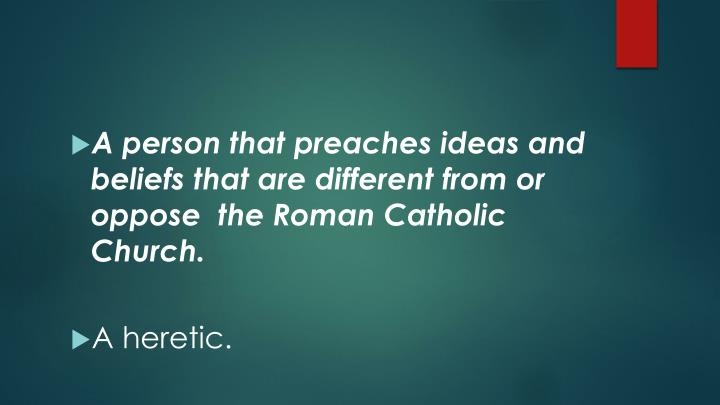 A person that preaches ideas and beliefs that are different from or oppose  the Roman Catholic Church.