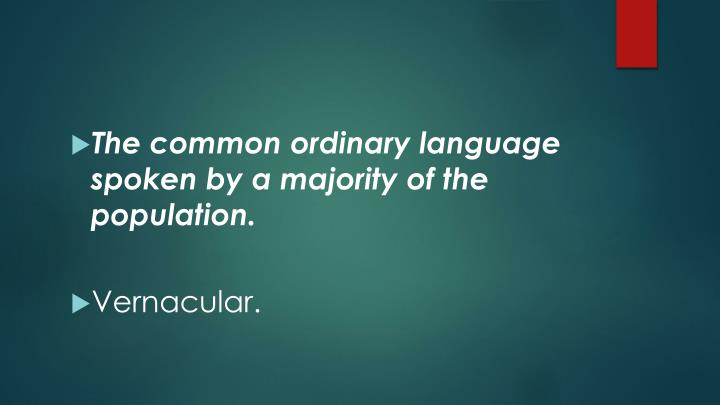 The common ordinary language spoken by a majority of the population.