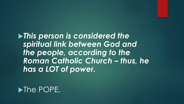 This person is considered the spiritual link between God and the people, according to the Roman Catholic Church – thus, he has a LOT of power.