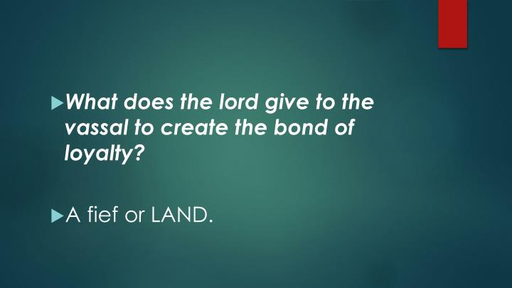 What does the lord give to the vassal to create the bond of loyalty?