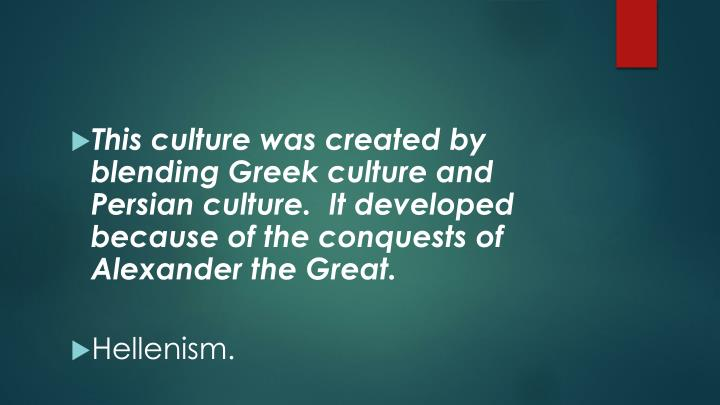 This culture was created by blending Greek culture and Persian culture.  It developed because of the conquests of Alexander the Great.