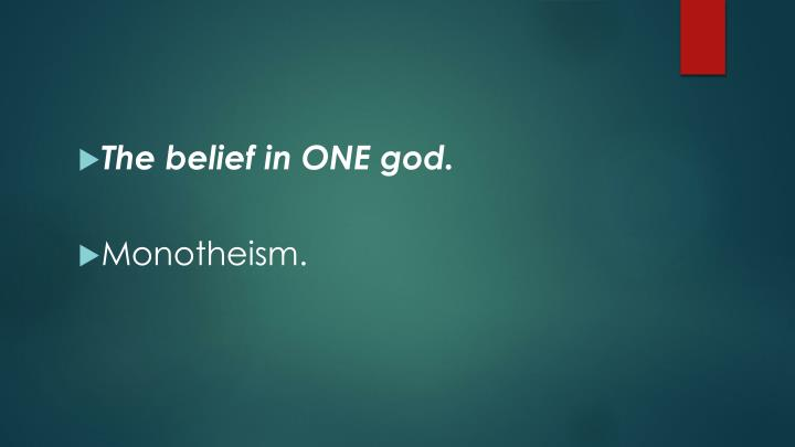The belief in ONE god.