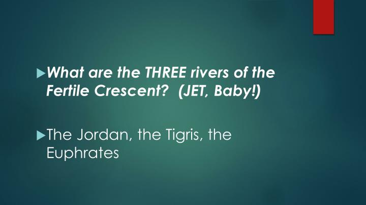 What are the THREE rivers of the Fertile Crescent?  (JET, Baby!)
