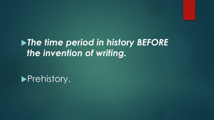 The time period in history BEFORE the invention of writing.
