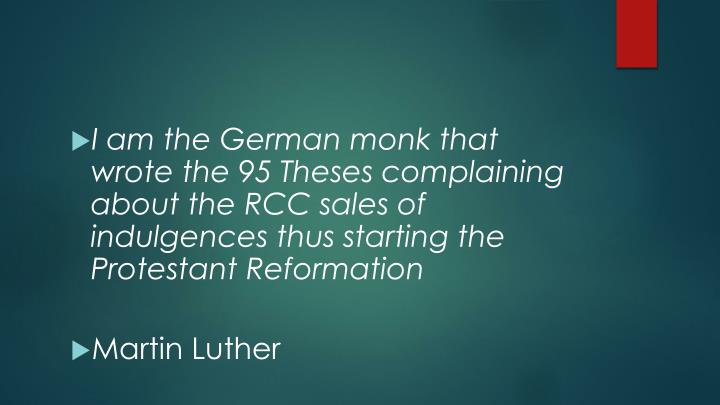 I am the German monk that wrote the 95 Theses complaining about the RCC sales of indulgences thus starting the Protestant Reformation