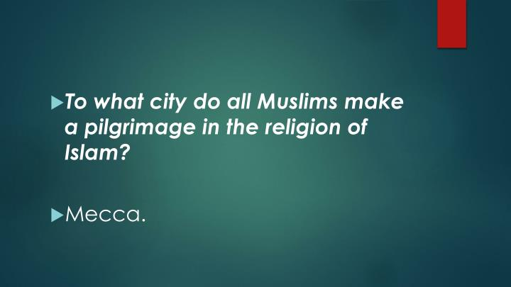 To what city do all Muslims make a pilgrimage in the religion of Islam?