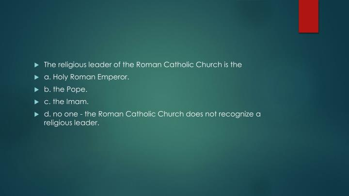 The religious leader of the Roman Catholic Church is the