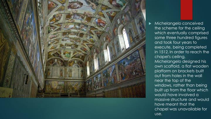 Michelangelo conceived the scheme for the ceiling which eventually comprised some three hundred figures and took four years to execute, being completed in 1512.
