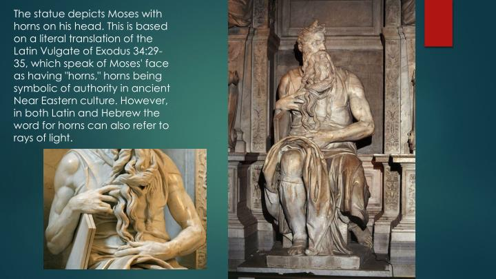 "The statue depicts Moses with horns on his head. This is based on a literal translation of the Latin Vulgate of Exodus 34:29-35, which speak of Moses' face as having ""horns,"" horns being symbolic of authority in ancient Near Eastern culture. However, in both Latin and Hebrew the word for horns can also refer to rays of light."