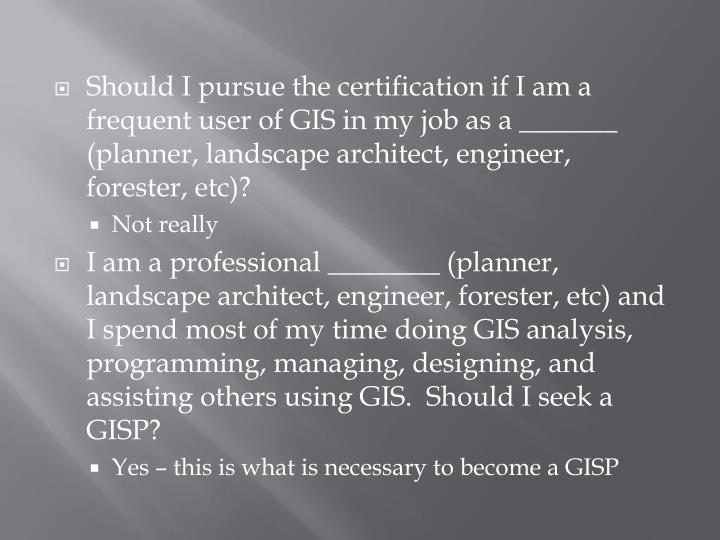 Should I pursue the certification if I am a frequent user of GIS in my job as a _______ (planner, landscape architect, engineer, forester, etc)?