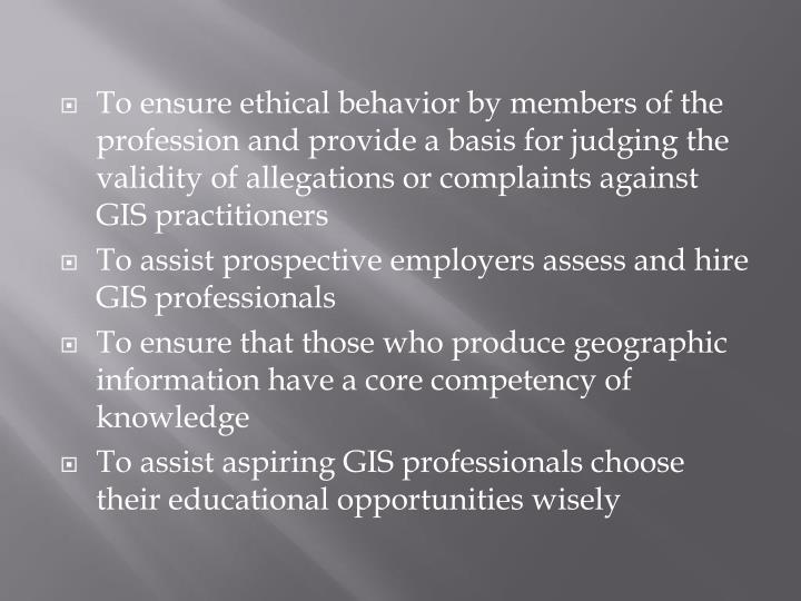 To ensure ethical behavior by members of the profession and provide a basis for judging the validity of allegations or complaints against GIS practitioners
