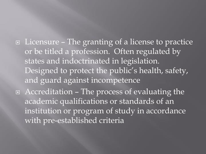 Licensure – The granting of a license to practice or be titled a profession.  Often regulated by states and indoctrinated in legislation.  Designed to protect the public's health, safety, and guard against incompetence