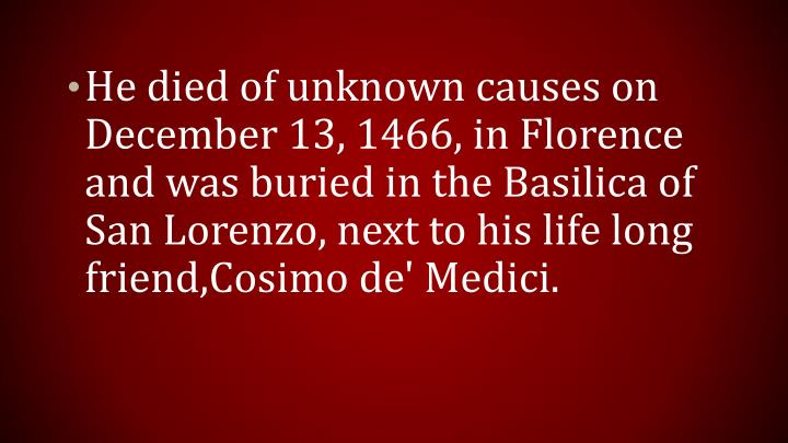 He died of unknown causes on December 13, 1466, in Florence and was buried in the Basilica of San Lorenzo, next to