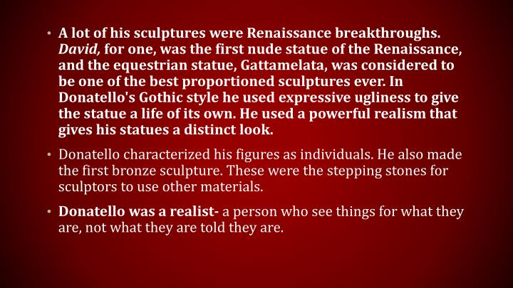 A lot of his sculptures were Renaissance breakthroughs.