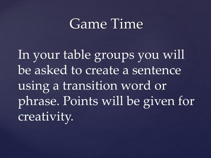 In your table groups you will be asked to create a sentence using a transition word or phrase. Points will be given for creativity.