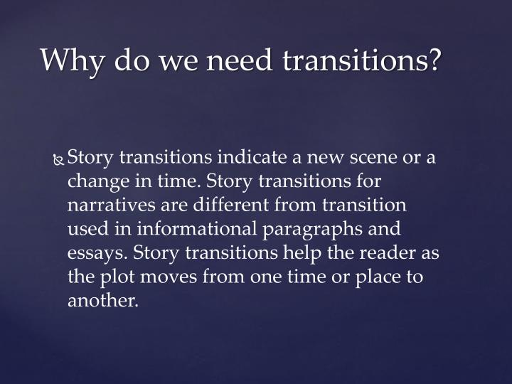 Story transitions indicate a new scene or a change in time. Story transitions for narratives are different from transition used in informational paragraphs and essays. Story transitions help the reader as the plot moves from one time or place to another.