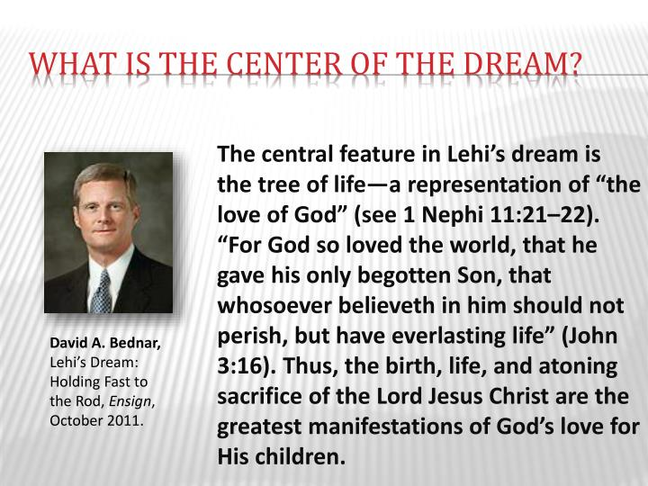 "The central feature in Lehi's dream is the tree of life—a representation of ""the love of God"" (see 1 Nephi 11:21–22). ""For God so loved the world, that he gave his only begotten Son, that whosoever believeth in him should not perish, but have everlasting life"" (John 3:16). Thus, the birth, life, and atoning sacrifice of the Lord Jesus Christ are the greatest manifestations of God's love for His children."