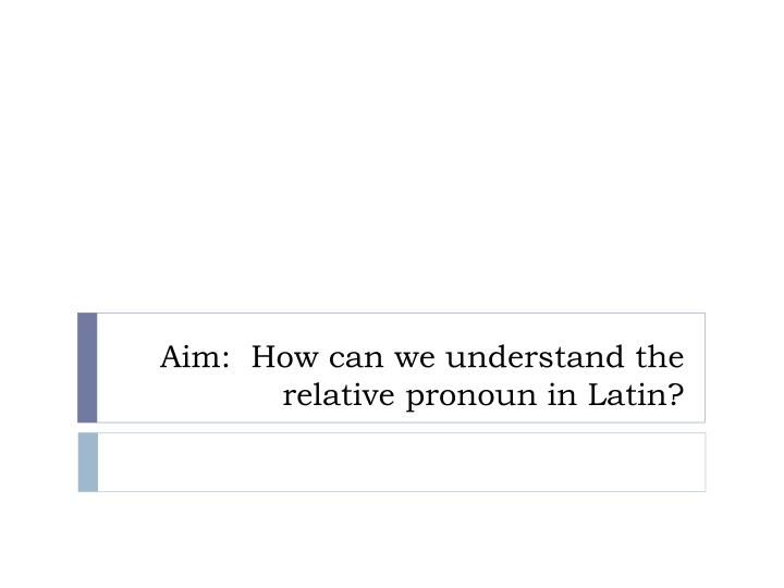 Aim how can we understand the relative pronoun in latin