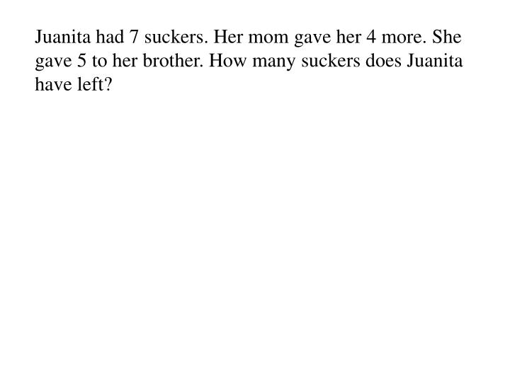 Juanita had 7 suckers. Her mom gave her 4 more. She gave 5 to her brother. How many suckers does Juanita have left?