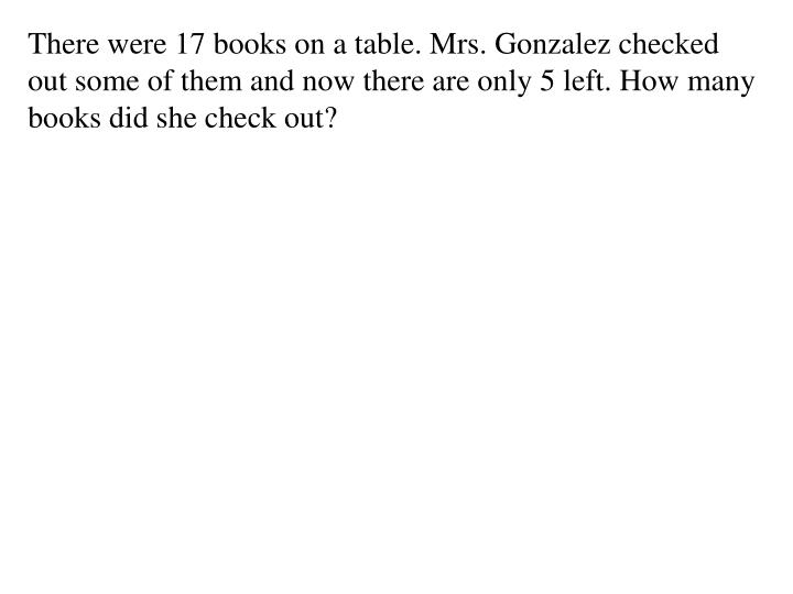 There were 17 books on a table. Mrs. Gonzalez checked out some of them and now there are only 5 left. How many books did she check out?