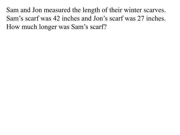Sam and Jon measured the length of their winter scarves.  Sam's scarf was 42 inches and Jon's scarf was 27 inches.  How much longer was Sam's scarf?