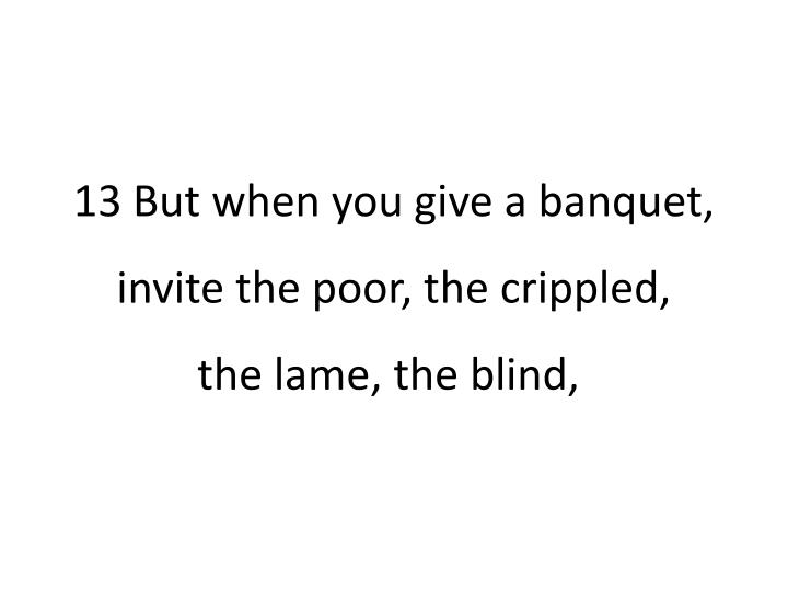 13 But when you give a banquet, invite the poor, the crippled,