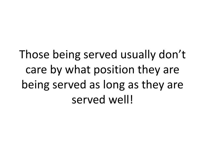 Those being served usually don't care by what position they are being served as long as they are served well!