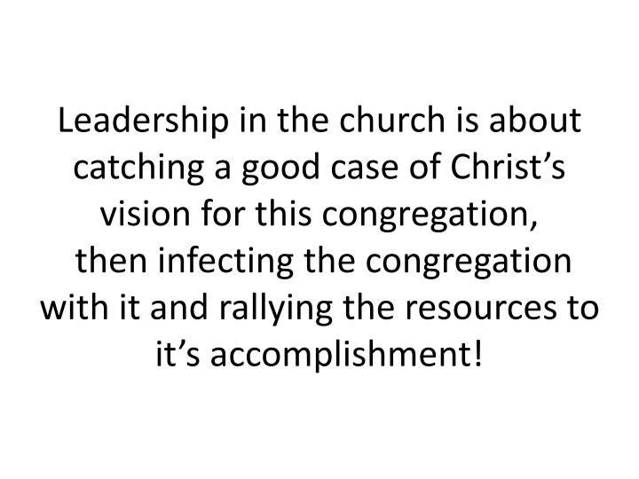 Leadership in the church is about catching a good case of Christ's vision for this congregation,