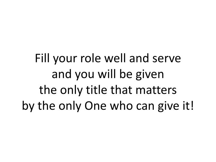 Fill your role well and serve