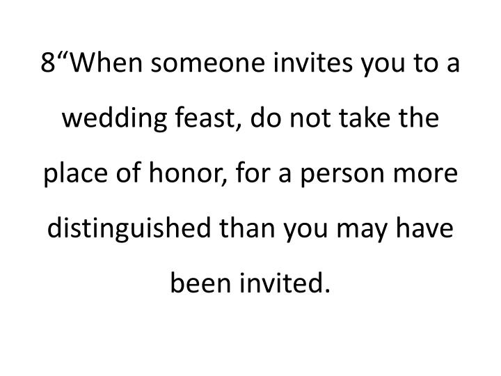 "8""When someone invites you to a wedding feast, do not take the place of honor, for a person more distinguished than you may have been invited."