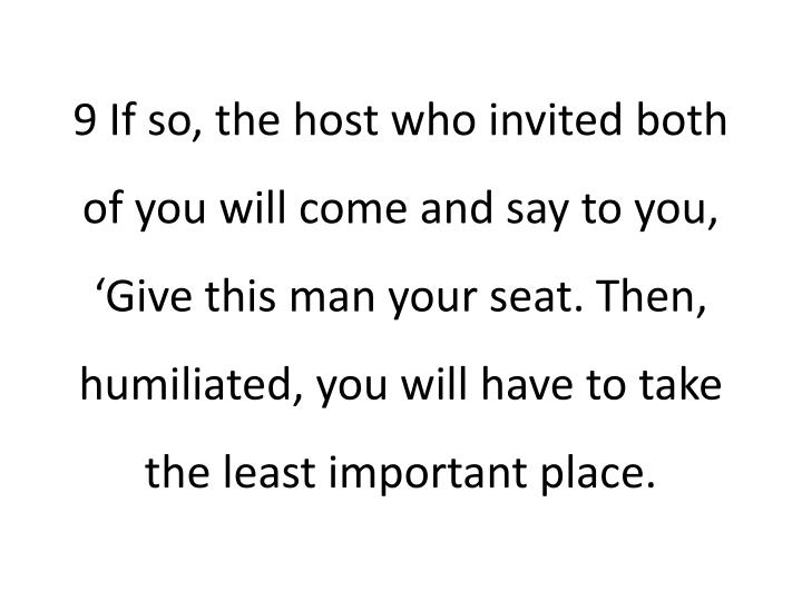 9 If so, the host who invited both of you will come and say to you, 'Give this man your seat. Then, humiliated, you will have to take the least important place.