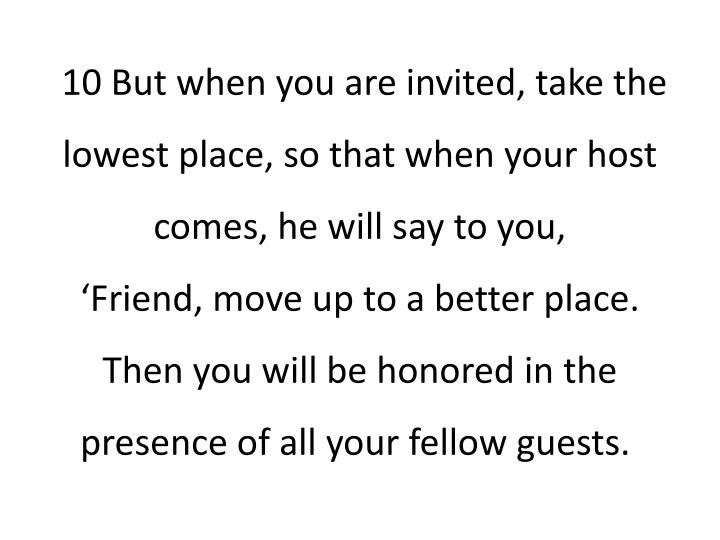 10 But when you are invited, take the lowest place, so that when your host comes, he will say to you,