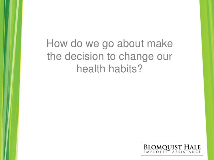 How do we go about make the decision to change our health habits?