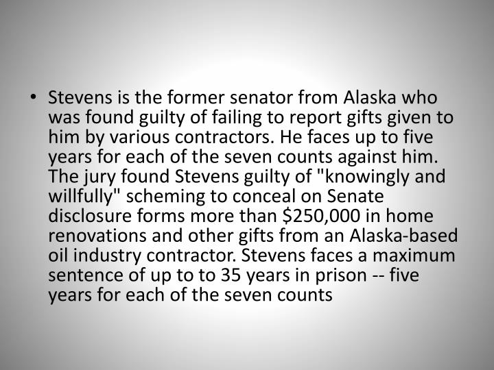 Stevens is the former senator from Alaska who was found guilty of failing to report gifts given to him by various contractors. He faces up to five years for each of the seven counts against him.