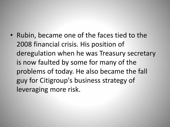 Rubin, became one of the faces tied to the 2008 financial crisis. His position of deregulation when he was Treasury secretary is now faulted by some for many of the problems of today. He also became the fall guy for Citigroup's business strategy of leveraging more risk.