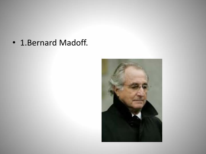 1.Bernard Madoff.