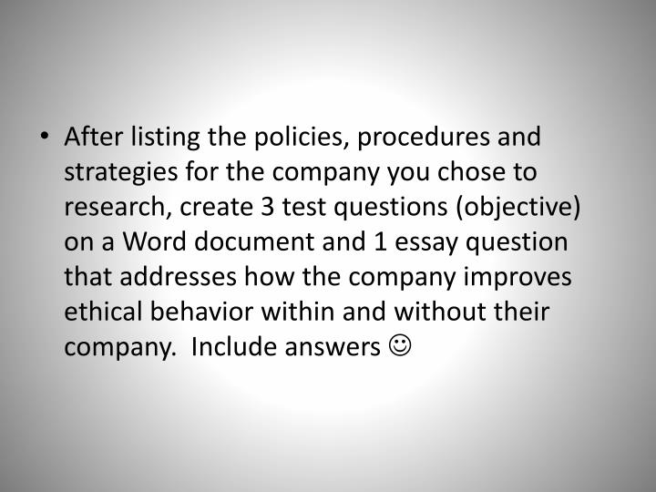 After listing the policies, procedures and strategies for the company you chose to research, create 3 test questions (objective) on a Word document and 1 essay question that addresses how the company improves ethical behavior within and without their company.