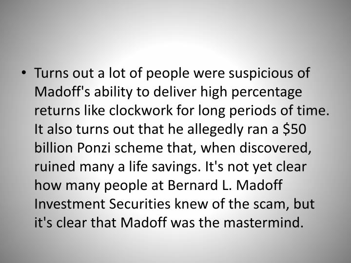 Turns out a lot of people were suspicious of Madoff's ability to deliver high percentage returns like clockwork for long periods of time. It also turns out that he allegedly ran a $50 billion Ponzi scheme that, when discovered, ruined many a life savings. It's not yet clear how many people at Bernard L. Madoff Investment Securities knew of the scam, but it's clear that Madoff was the mastermind.