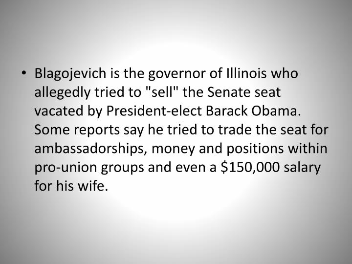 "Blagojevich is the governor of Illinois who allegedly tried to ""sell"" the Senate seat vacated by President-elect Barack Obama. Some reports say he tried to trade the seat for ambassadorships, money and positions within pro-union groups and even a $150,000 salary for his wife."