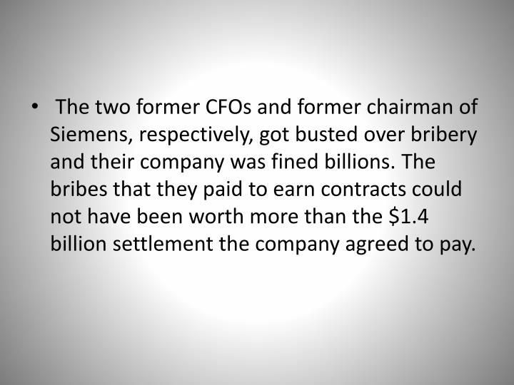 The two former CFOs and former chairman of Siemens, respectively, got busted over bribery and their company was fined billions. The bribes that they paid to earn contracts could not have been worth more than the $1.4 billion settlement the company agreed to pay.