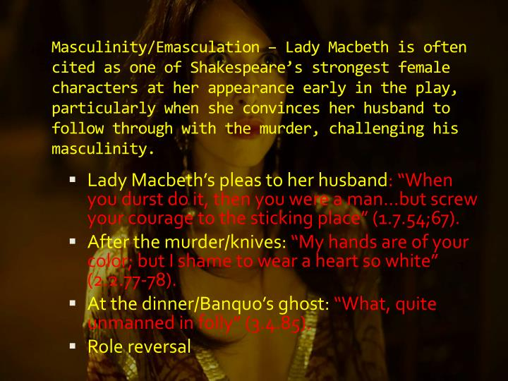 Masculinity/Emasculation – Lady Macbeth is often cited as one of Shakespeare's strongest female characters at her appearance early in the play, particularly when she convinces her husband to follow through with the murder, challenging his masculinity.