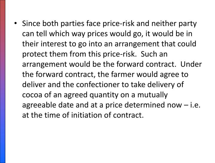Since both parties face price-risk and neither party can tell which way prices would go, it would be in their interest to go into an arrangement that could protect them from this price-risk.  Such an arrangement would be the forward contract.  Under the forward contract, the farmer would agree to deliver and the confectioner to take delivery of cocoa of an agreed quantity on a mutually agreeable date and at a price determined now – i.e. at the time of initiation of contract.