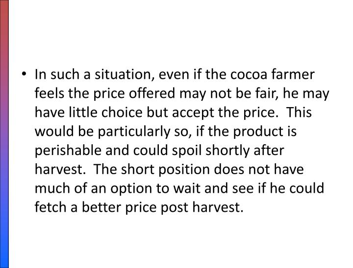 In such a situation, even if the cocoa farmer feels the price offered may not be fair, he may have little choice but accept the price.  This would be particularly so, if the product is perishable and could spoil shortly after harvest.  The short position does not have much of an option to wait and see if he could fetch a better price post harvest.