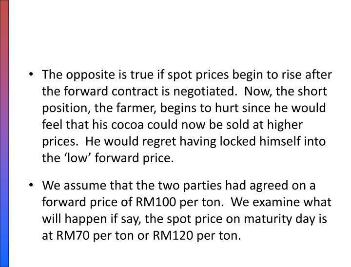 The opposite is true if spot prices begin to rise after the forward contract is negotiated.  Now, the short position, the farmer, begins to hurt since he would feel that his cocoa could now be sold at higher prices.  He would regret having locked himself into the 'low' forward price.
