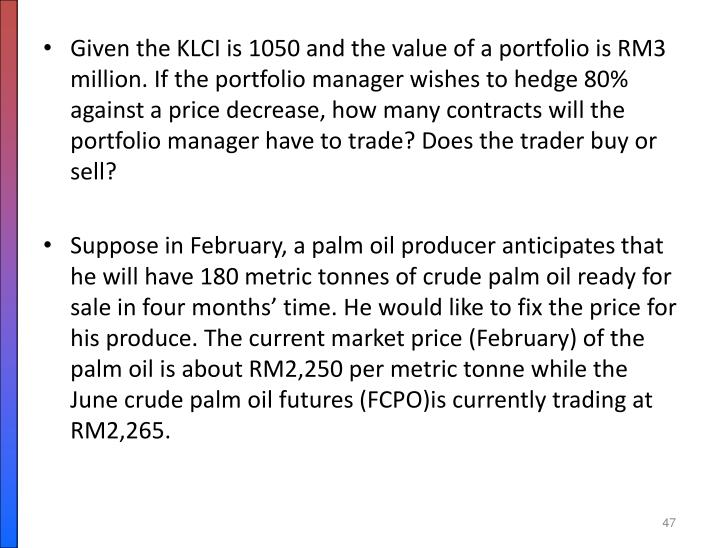 Given the KLCI is 1050 and the value of a portfolio is RM3 million. If the portfolio manager wishes to hedge 80% against a price decrease, how many contracts will the portfolio manager have to trade? Does the trader buy or sell?