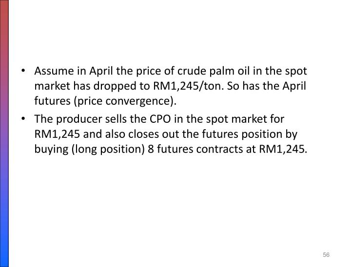 Assume in April the price of crude palm oil in the spot market has dropped to RM1,245/ton. So has the April  futures (price convergence).
