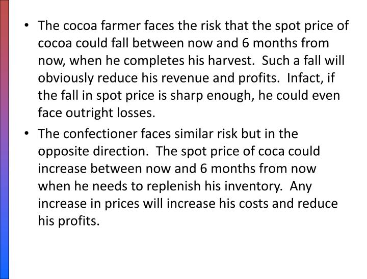 The cocoa farmer faces the risk that the spot price of cocoa could fall between now and 6 months from now, when he completes his harvest.  Such a fall will obviously reduce his revenue and profits.